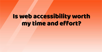 Is web accessibility worth my time and effort?